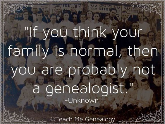"""If you think your family is normal, then you are probably not a genealogist."" ~ Unknown"
