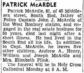 Patrick McArdle, 81, of 45 Middlesex street, South End, father of Police Captain John J. McArdle of the West Roxbury Station, and engaged in the real estate business for 50 years, died last night after a short illness. He had lived in the South End all his life. In addition to Capt. McArdle, he leave five other children, Andrew A., Henry, William and Joseph McArdle and Mrs. Elizabeth Flink. The funeral will be in Holy Cross Cathedral Monday at 9 A.M.